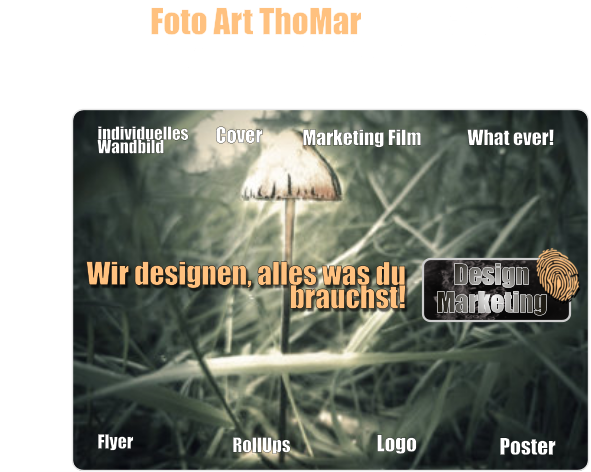 Foto Art ThoMar ist auch dein Sponsor und Werbepartner. individuelles Wandbild Cover Flyer Marketing Film RollUps Logo Poster Wir designen, alles was du brauchst! Design Marketing What ever!
